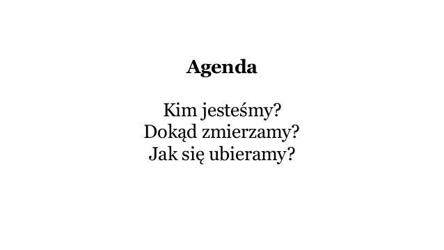 Agenda Kim jesteśmy? Dokąd zmierzamy? Jak się ubieramy?
