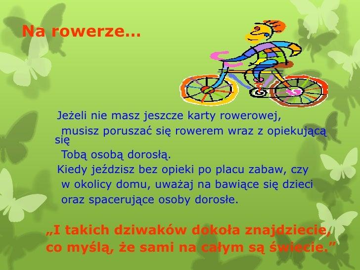 Na rowerze…   Jeżeli nie masz jeszcze karty rowerowej,    musisz poruszać się rowerem wraz z opiekującą   się    Tobą osob...