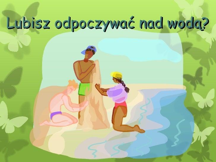 Lubisz odpoczywać nad wodą?