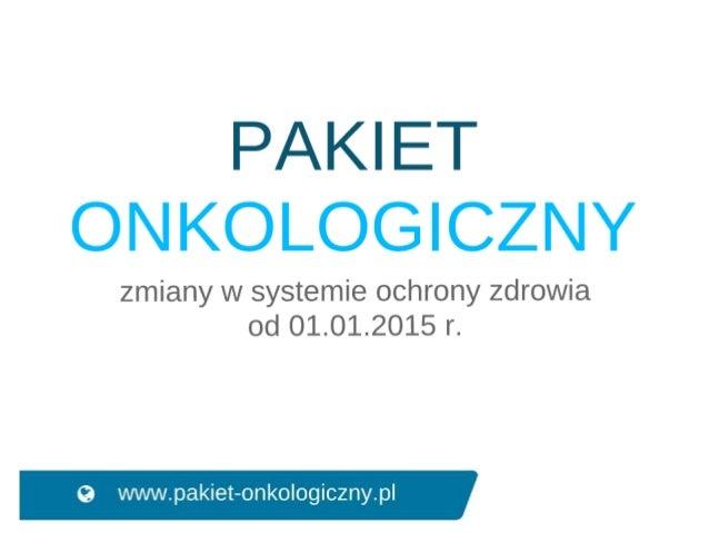 Zasady działania pakietu onkologicznego krok 1: Lekarz POZ • rozszerzony pakiet badań; • wstępna diagnoza onkologiczna; • ...