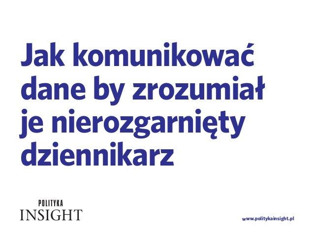 www.politykainsight.pl Jak komunikować dane by zrozumiał je nierozgarnięty dziennikarz