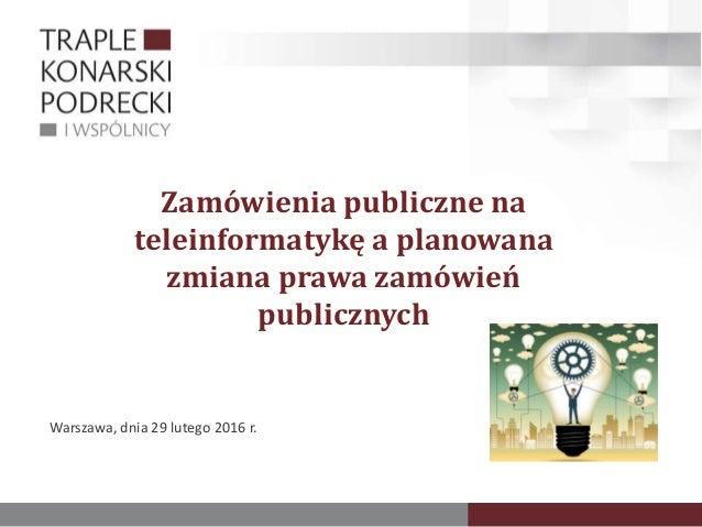 Zamówienia publiczne na teleinformatykę a planowana zmiana prawa zamówień publicznych Warszawa, dnia 29 lutego 2016 r.