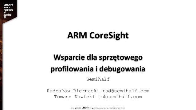 ARM CoreSight Wsparcie dla sprzętowego profilowania i debugowania Semihalf Radosław Biernacki rad@semihalf.com Tomasz Nowi...