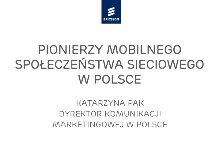 Pionierzy mobilnegospołeczeństwa sieciowego         w Polsce        Katarzyna Pąk     dyrektor komunikacji    marketingowe...