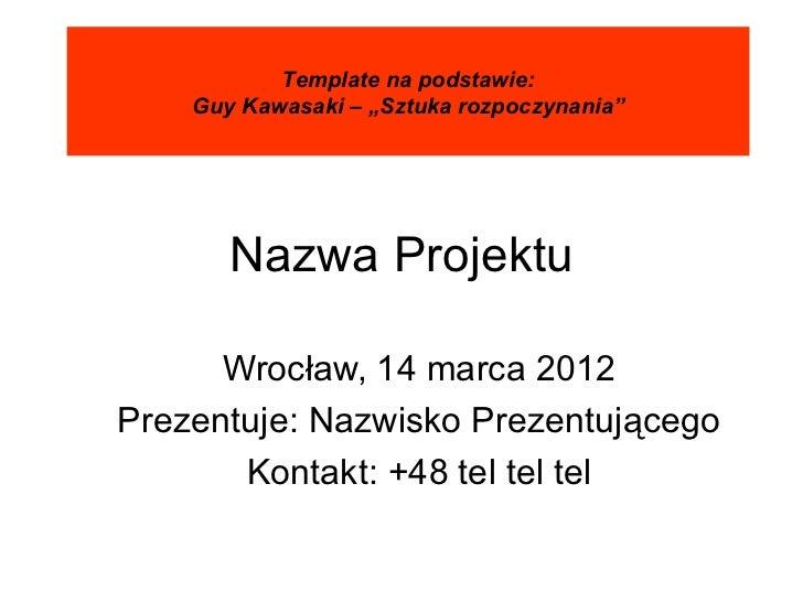 """Template na podstawie:    Guy Kawasaki – """"Sztuka rozpoczynania""""       Nazwa Projektu      Wrocław, 14 marca 2012Prezentuje..."""