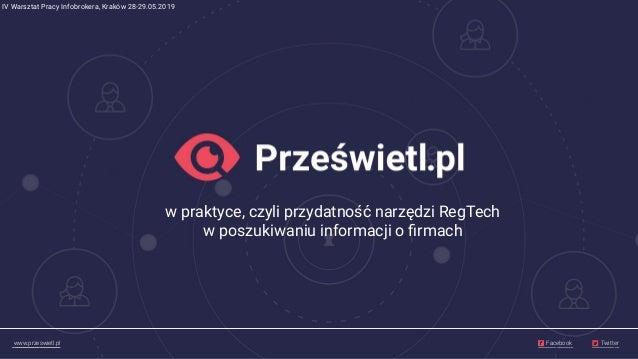www.przeswietl.pl Facebook Twitter w praktyce, czyli przydatność narzędzi RegTech w poszukiwaniu informacji o firmach IV Wa...