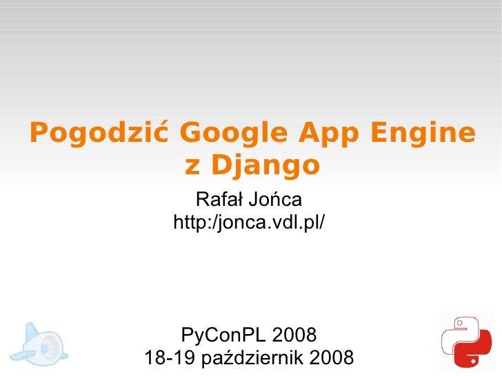 Pogodzić Google App Engine          z Django             Rafał Jońca          http:/jonca.vdl.pl/               PyConPL 20...