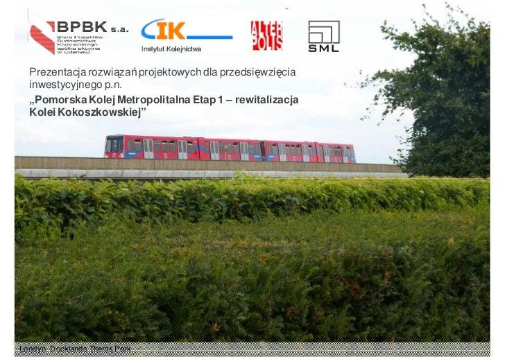 """Prezentacja rozwiązań projektowych dla przedsięwzięcia  inwestycyjnego p.n.  """"Pomorska Kolej Metropolitalna Etap 1 – rewit..."""
