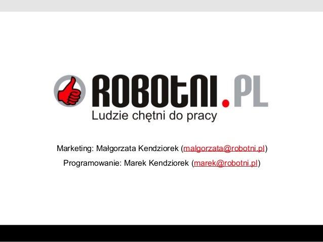 Marketing: Małgorzata Kendziorek (malgorzata@robotni.pl) Programowanie: Marek Kendziorek (marek@robotni.pl)