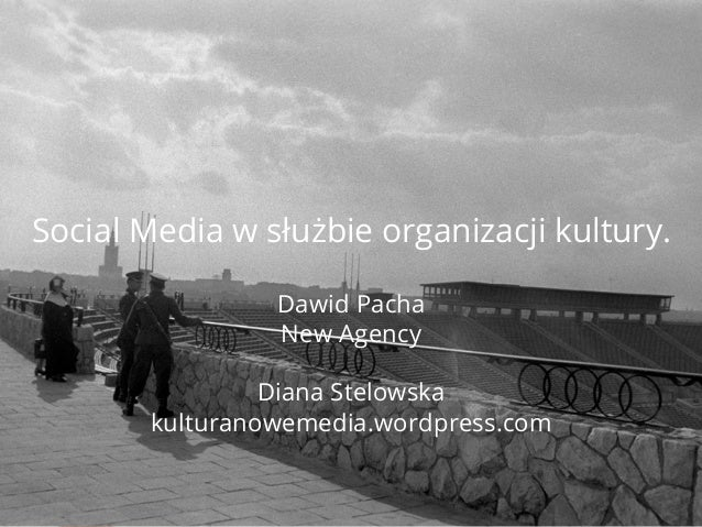 Social Media w służbie organizacji kultury. Dawid Pacha New Agency Diana Stelowska kulturanowemedia.wordpress.com
