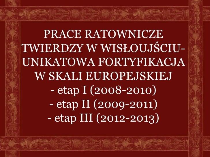 PRACE RATOWNICZETWIERDZY W WISŁOUJŚCIU-UNIKATOWA FORTYFIKACJA W SKALI EUROPEJSKIEJ     - etap I (2008-2010)    - etap II (...