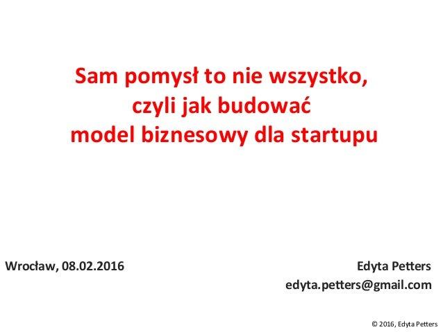 Sampomysłtoniewszystko, czylijakbudować modelbiznesowydlastartupu Wrocław,08.02.2016...