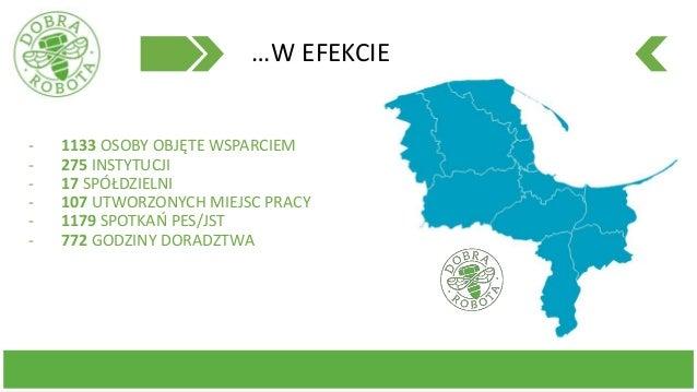 …W EFEKCIE - 1133 OSOBY OBJĘTE WSPARCIEM - 275 INSTYTUCJI - 17 SPÓŁDZIELNI - 107 UTWORZONYCH MIEJSC PRACY - 1179 SPOTKAŃ P...