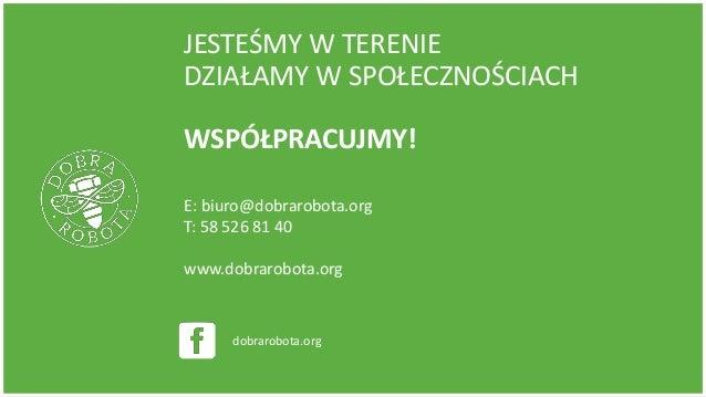 JESTEŚMY W TERENIE DZIAŁAMY W SPOŁECZNOŚCIACH WSPÓŁPRACUJMY! E: biuro@dobrarobota.org T: 58 526 81 40 www.dobrarobota.org ...