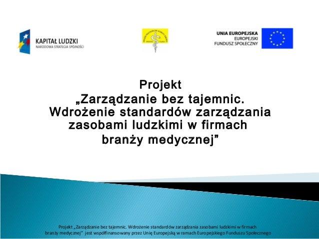 """Projekt """"Zarządzanie bez tajemnic. Wdrożenie standardów zarządzania zasobami ludzkimi w firmach branży medycznej""""  Projekt..."""