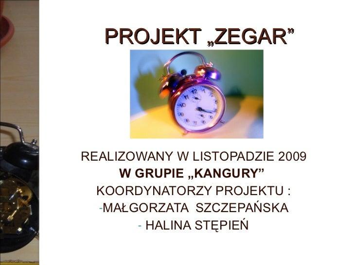 """PROJEKT """"ZEGAR"""" <ul><li>REALIZOWANY W LISTOPADZIE 2009 </li></ul><ul><li>W GRUPIE """"KANGURY""""  </li></ul><ul><li>KOORDYNATOR..."""