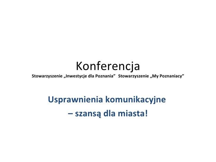 """KonferencjaStowarzyszenie """"Inwestycje dla Poznania"""" Stowarzyszenie """"My Poznaniacy""""       Usprawnienia komunikacyjne       ..."""