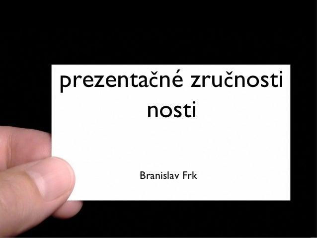 Prezentácia,prezentačné zručnosti        nosti       Branislav Frk