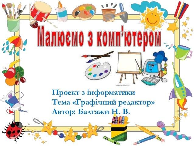 Проект з інформатики Тема «Графічний редактор» Автор: Балтажи Н. В.