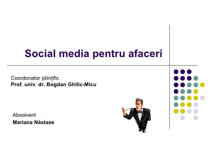 Social media pentru afaceri Absolvent Mariana N ă stase Coordonator  ş tiin ţ ific Prof. univ. dr. Bogdan Ghilic-Micu