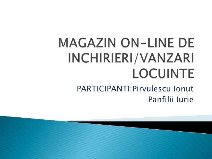 MAGAZIN ON-LINE DE INCHIRIERI/VANZARI LOCUINTE<br />PARTICIPANTI:PirvulescuIonut<br />PanfiliiIurie<br />