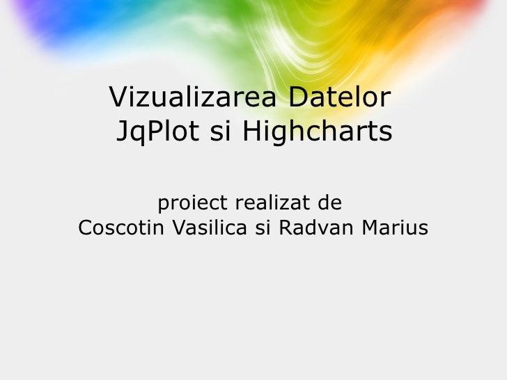Vizualizarea Datelor  JqPlot si Highcharts proiect realizat de  Coscotin Vasilica si Radvan Marius