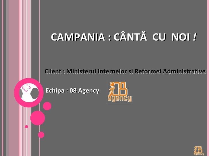 CAMPANIA : C Â NT Ă   CU  NOI  ! <ul><li>Echipa : 08 Agency </li></ul>Client : Ministerul Internelor si Reformei Administr...