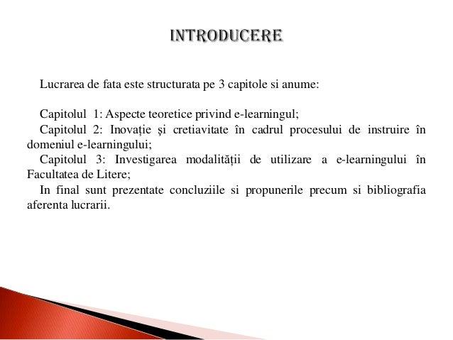 Lucrarea de fata este structurata pe 3 capitole si anume:   Capitolul 1: Aspecte teoretice privind e-learningul;   Capitol...
