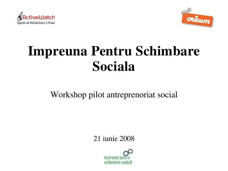 Impreuna Pentru Schimbare Sociala Workshop pilot antreprenoriat social 21 iunie 2008