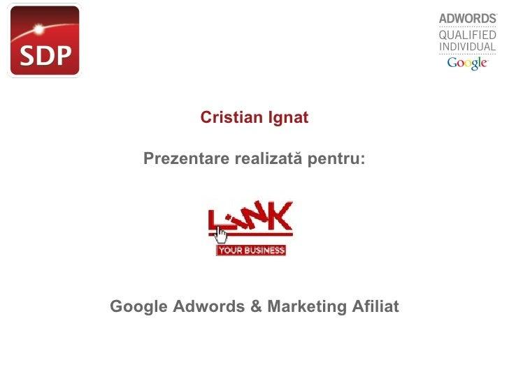 Cristian Ignat Prezentare realizat ă  pentru: Google Adwords  & Marketing Afiliat