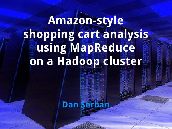 Amazon-style shopping cart analysis   using MapReduce  on a Hadoop cluster         Dan Şerban