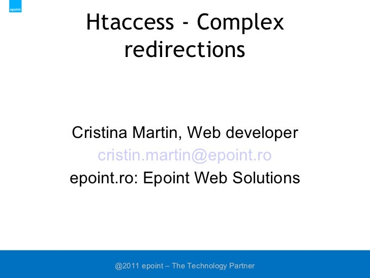Htaccess - Complex redirections Cristina Martin, Web developer [email_address] epoint.ro: Epoint Web Solutions