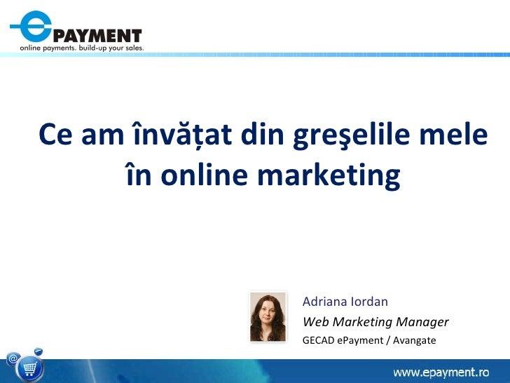 Adriana Iordan Web Marketing Manager GECAD ePayment / Avangate Ce am  î nv ăţ at din gre ş elile mele  î n online marketing