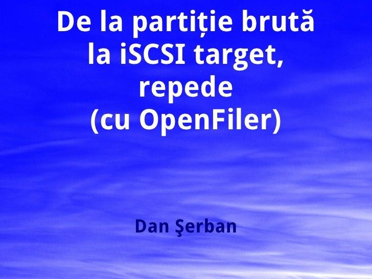 De la partiţie brută la iSCSI target, repede (cu OpenFiler) Dan Şerban