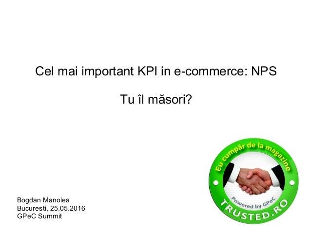 Cel mai important KPI in e-commerce: NPS Tu îl măsori? Bogdan Manolea Bucuresti, 25.05.2016 GPeC Summit