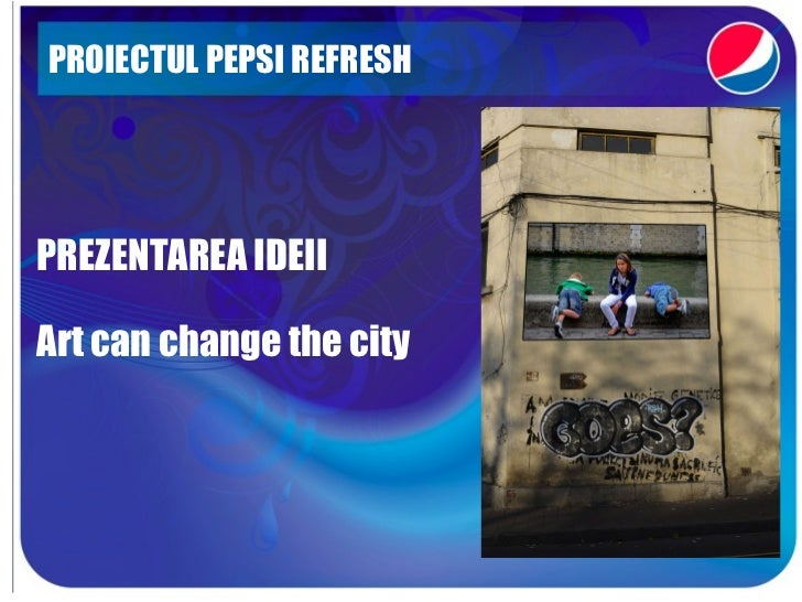 PROIECTUL PEPSI REFRESH  PREZENTAREA IDEII Art can change the city