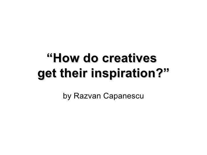 """ How do creatives  get their inspiration?"" by Razvan Capanescu"
