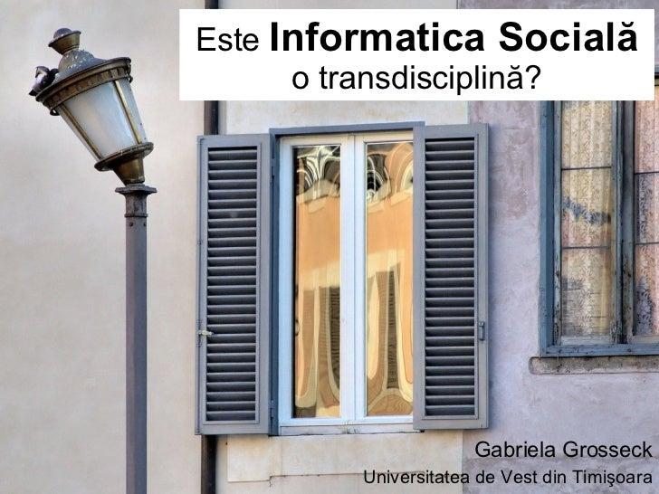 Este  Informatica Socială o transdisciplină? Gabriela Grosseck Universitatea de Vest din Timişoara
