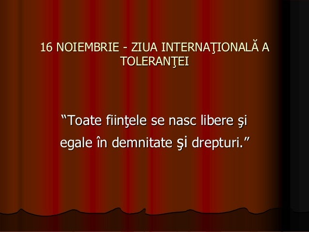 """16 NOIEMBRIE - ZIUA INTERNAŢIONALĂ A TOLERANŢEI  """"Toate fiinţele se nasc libere şi egale în demnitate şi drepturi."""""""