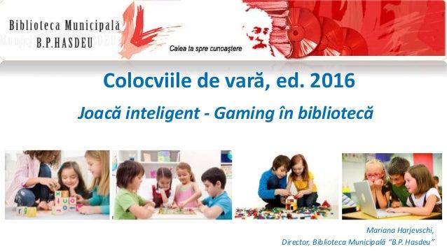 """Colocviile de vară, ed. 2016 Joacă inteligent - Gaming în bibliotecă Mariana Harjevschi, Director, Biblioteca Municipală """"..."""
