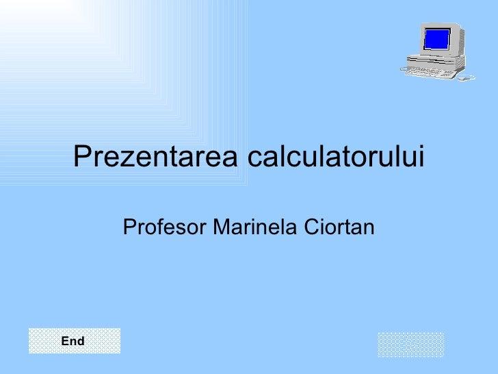 Prezentarea calculatorului Profesor Marinela Ciortan End