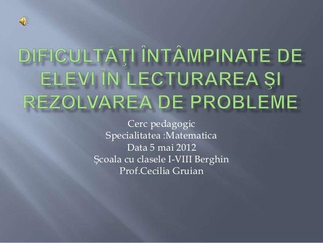 Cerc pedagogic Specialitatea :Matematica Data 5 mai 2012 Şcoala cu clasele I-VIII Berghin Prof.Cecilia Gruian