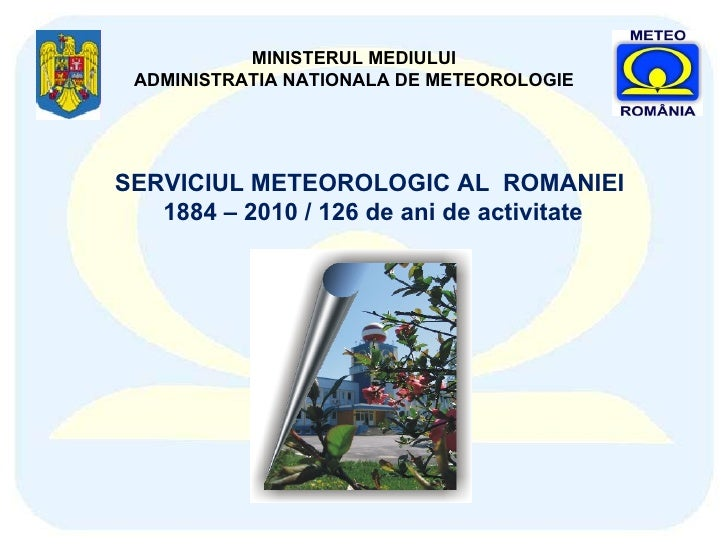 MINISTERUL MEDIULUI ADMINISTRATIA NATIONALA DE METEOROLOGIE SERVICIUL METEOROLOGIC AL  ROMANIEI  1884 – 2010 / 126 de ani ...