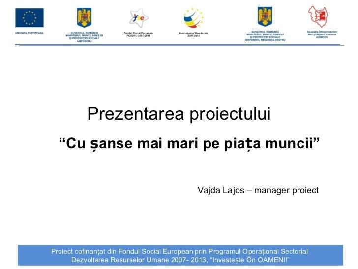 """Prezentarea proiectului """" Cu  șanse mai mari pe piața muncii """" Vajda Lajos – manager proiect"""
