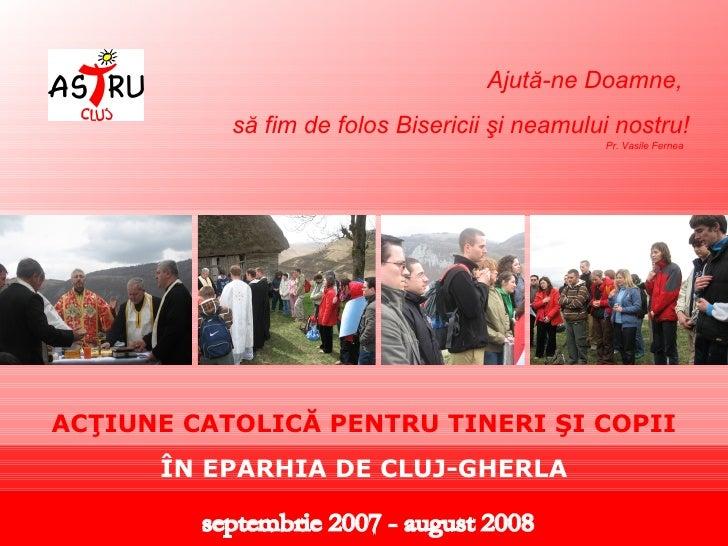 septembrie 2007 - august 2008 Ajută-ne Doamne,  să fim de folos Bisericii şi neamului nostru! ACŢIUNE CATOLICĂ PENTRU TINE...