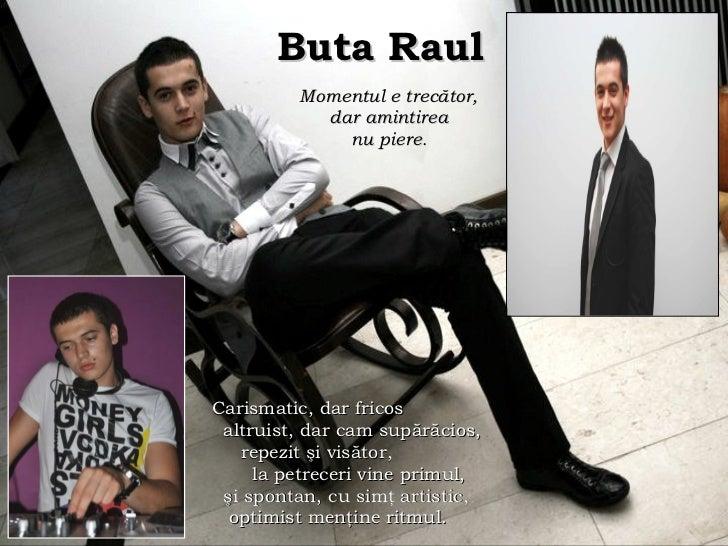 Buta Raul   Momentul e trec ă tor,  dar amintirea  nu piere .   Carismatic, dar fricos altruist, dar cam supărăcios, repez...
