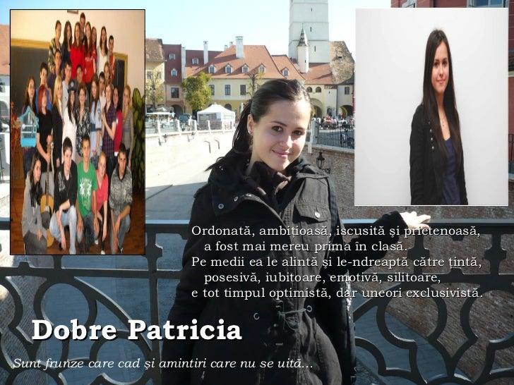 Dobre Patricia   Sunt frunze care cad  ş i amintiri care nu se uit ă … Ordonat ă, ambiţioasă,  iscusit ă şi prietenoasă, a...