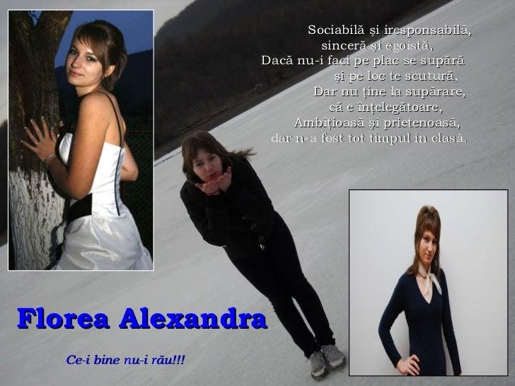 Florea Alexandra   Ce-i bine nu-i r ă u!!!   Sociabilă şi iresponsabilă, sinceră şi egoistă, Dacă nu-i faci pe plac se sup...