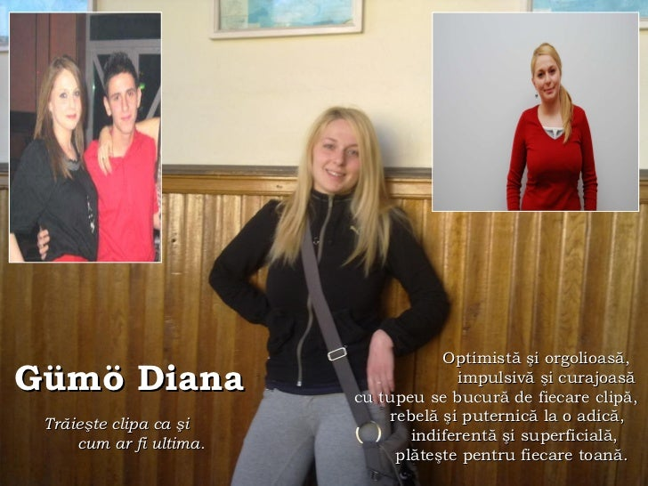 Gümö Diana Tr ă ie ş te clipa ca  ş i  cum ar fi ultima.   Optimist ă   şi orgolioasă,  impulsivă şi curajoasă cu tupeu se...