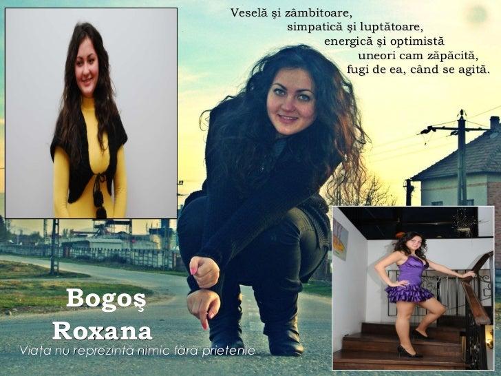 Bogo ş  Roxana   Via ţ a nu reprezint ă  nimic f ă r ă  prietenie   Vesel ă şi zâmbitoare, simpatică şi luptătoare, energi...